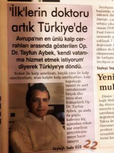"14 December, 2006 ""Worldwide Famous Doctor Tayfun Aybek has returned to Turkey. Being one of the most popular Cardiac Surgeon around Europe, Tayfun Aybek decided to continue his career in Turkey. He says: I would like to share my experiences and help patients in Turkey."""